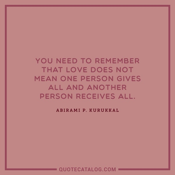 You need to remember that love does not mean one person gives all and another person receives all. — Abirami P. Kurukkal