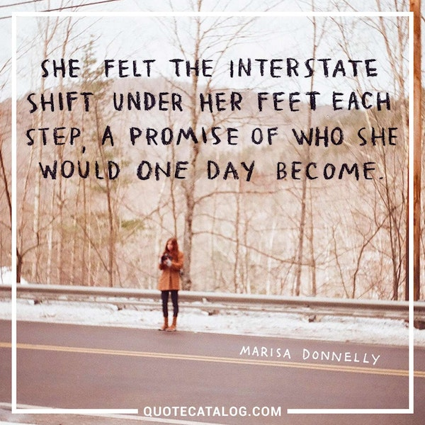 She felt the interstate shift under her feet <br /> each step, a promise of who she would one day become. — Marisa Donnelly