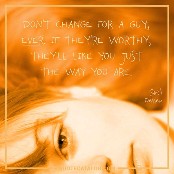Don't change for a guy, ever. If they're worthy, they'll like you just the way you are. — Sarah Dessen