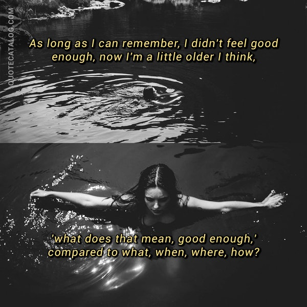 As long as I can remember, I didn't feel good enough, now I'm a little older I think, 'what does that mean, good enough,' compared to what, when, where, how? — Russell Brand