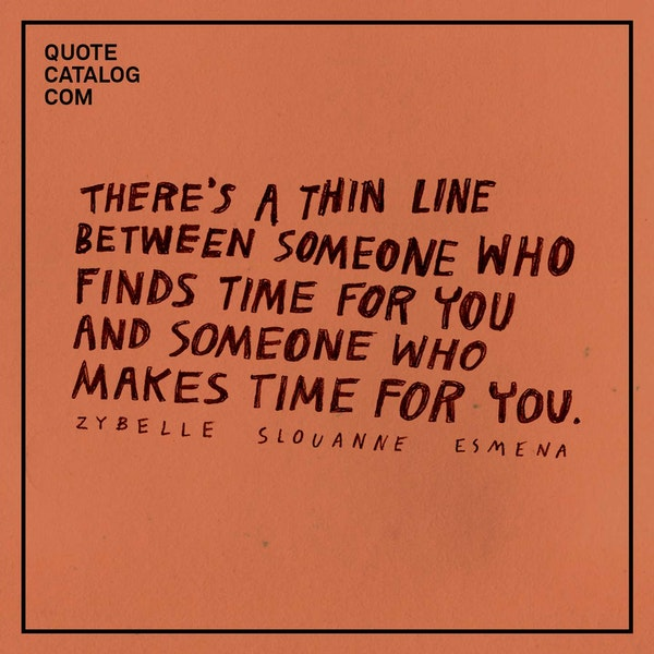There's a thin line between one who finds time for you and one who makes time for you. — Zybelle Slouanne Esmena