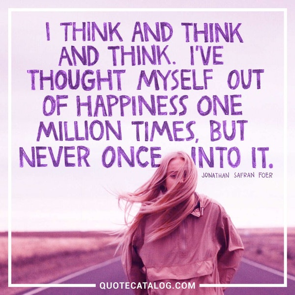 I think and think and think. I've thought myself out of happiness one million times, but never once into it. — Jonathan Safran Foer