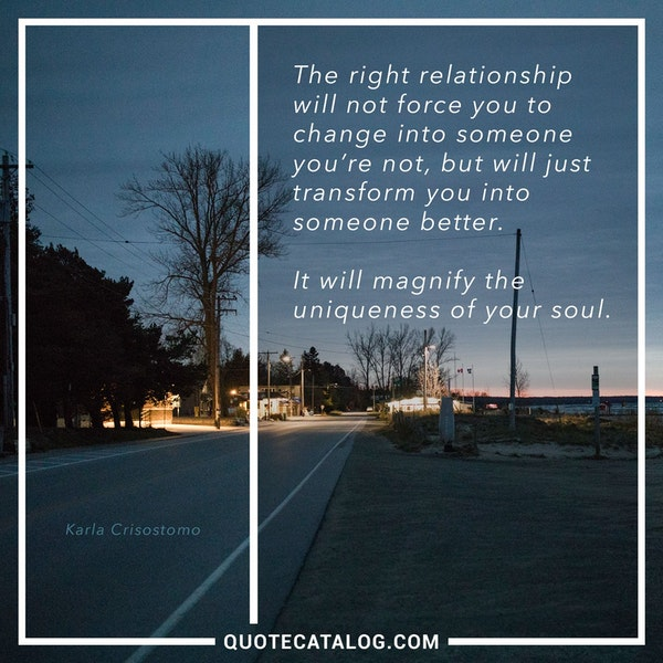 The right relationship will not force you to change into someone you're not, but will just transform you into someone better.<br /> It will magnify the uniqueness of your soul. — Karla Crisostomo