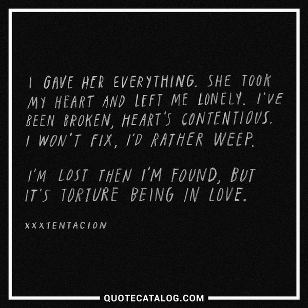 I gave her everything. She took my heart and left me lonely. I've been broken, heart's contentious. I won't fix, I'd rather weep. I'm lost then I'm found, but it's torture being in love.