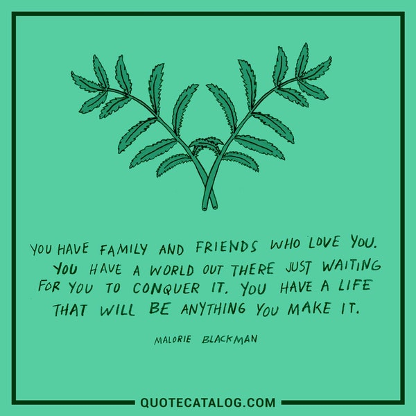 You have family and friends who love you. You have a world out there just waiting for you to conquer it. You have a life that will be anything you make it. — Malorie Blackman