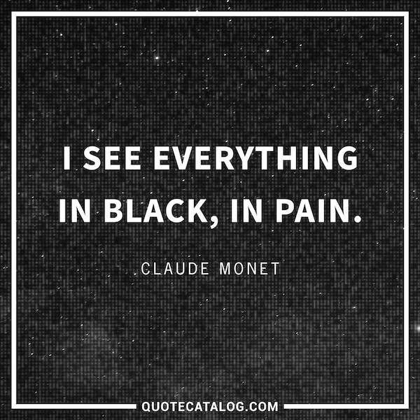 I see everything in black, in pain. — Claude Monet