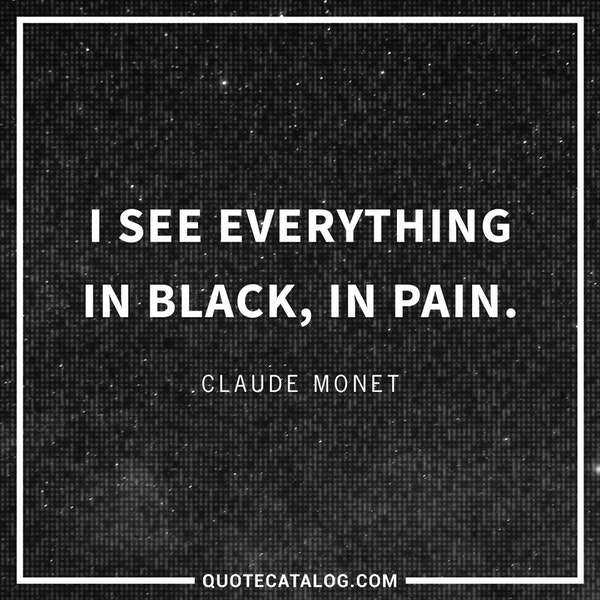 I see everything in black, in pain.