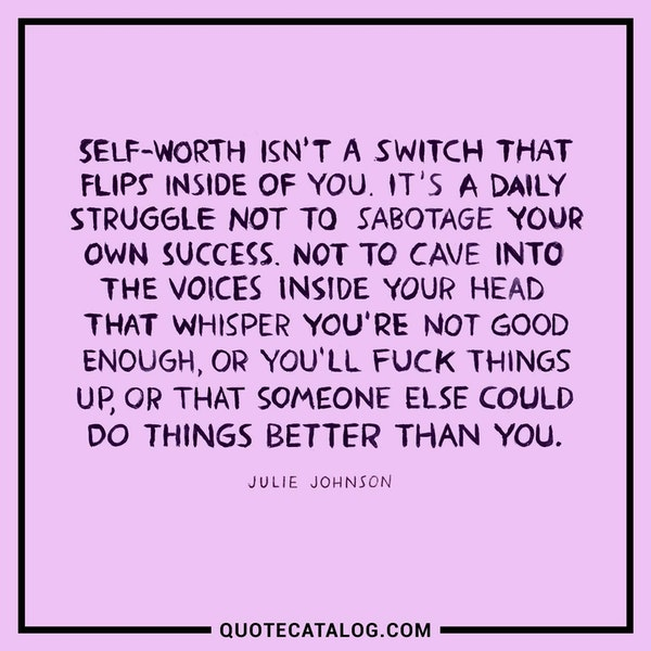 Self-worth isn't a switch that flips inside you. It's a daily struggle not to sabotage your own success. Not to cave into the voices inside your head that whisper you're not good enough, or you'll fuck things up, or that someone else could do things better than you. — Julie Johnson
