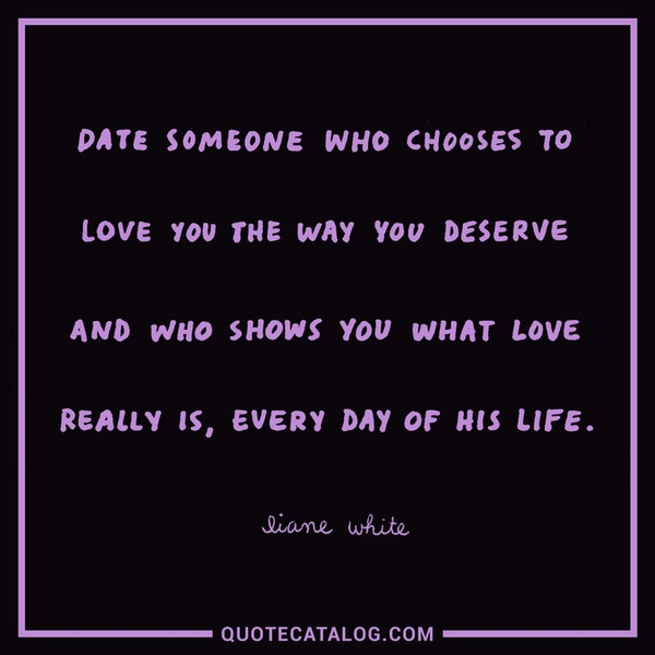 Date someone who chooses to love you the way you deserve and who shows you what love really is, every day of his life. — Liane White