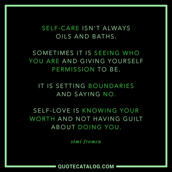 Self-care isn't always oils and baths. Sometimes it is seeing who you are and giving yourself permission to be. It is setting boundaries and saying no. Self-love is knowing your worth and not having guilt about doing you. — Simi Fromen