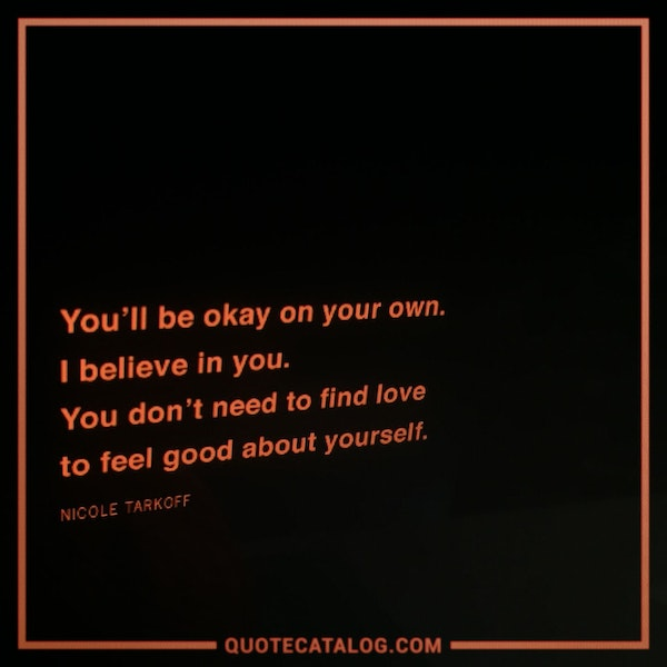 You'll be okay on your own. I believe in you. You don't need to find love to feel good about yourself. — Nicole Tarkoff