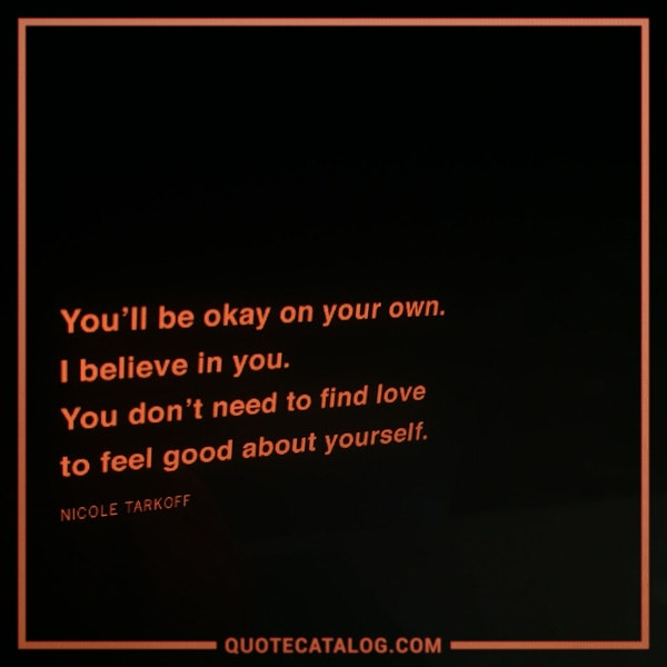 You'll be okay on your own. I believe in you. You don't need to find love to feel good about yourself.