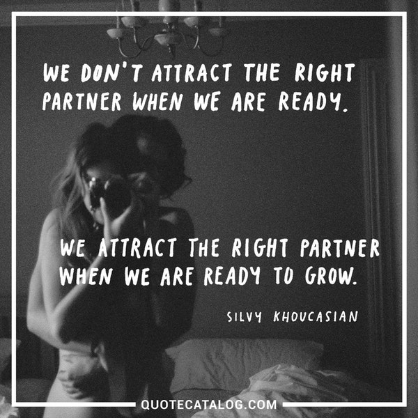 We don't attract the right partner when we are ready. We attract the right partner when we are ready to grow. — Silvy Khoucasian