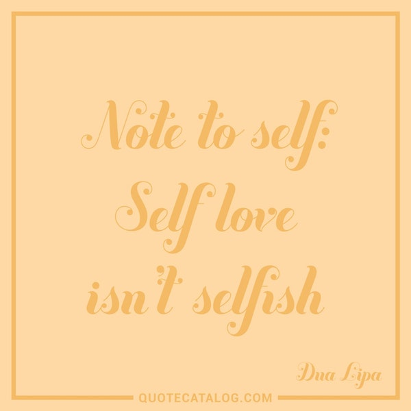 Note to self: Self love isn't selfish — Dua Lipa