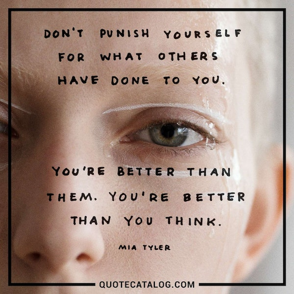 Don't punish yourself for what others have done to you. You're better than them. You're better than you think. — Mia Tyler