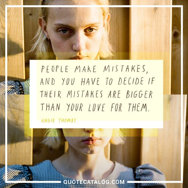 People make mistakes, and you have to decide if their mistakes are bigger than your love for them. — Angie Thomas