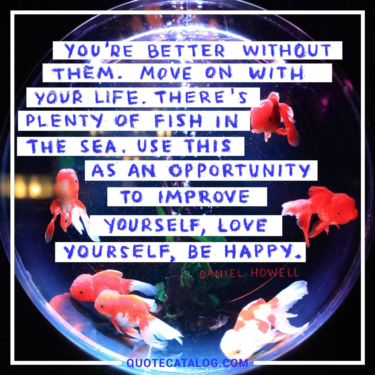 You're better without them. Move on with your life. There's plenty of fish in the sea. Use this as an opportunity to improve yourself, love yourself, be happy.