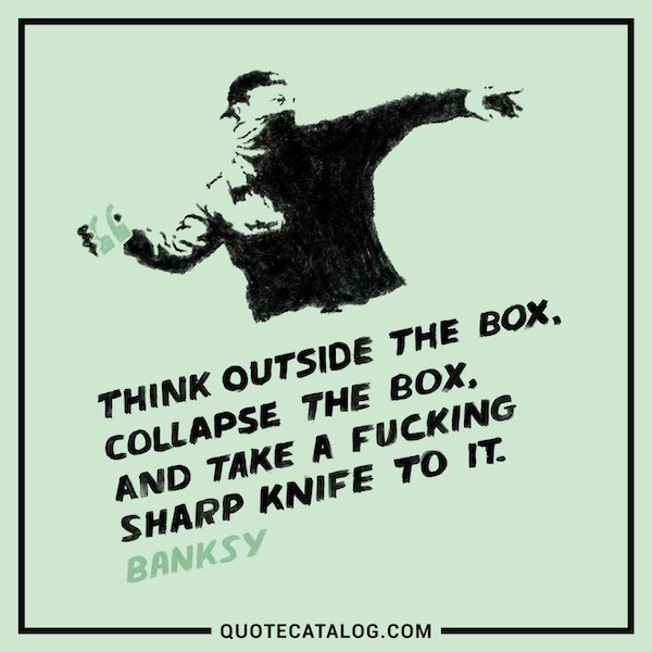 Think outside the box, collapse the box, and take a fucking sharp knife to it. — banksy