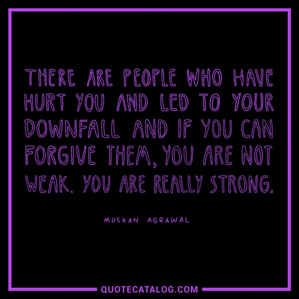 There are people who have hurt you and led to your downfall and if you can forgive them, you are not weak. You are really strong. — Muskan Agrawal