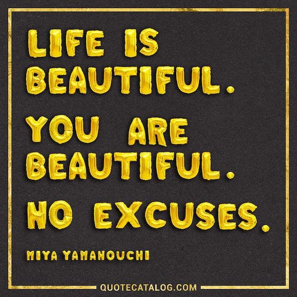 Life is beautiful, you are beautiful, no excuses. — Miya Yamanouchi