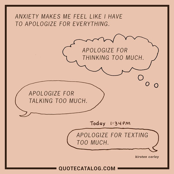 Anxiety makes me feel like I have to apologize for everything. Apologize for thinking too much. Apologize for talking too much. Apologize for texting too much. — Kirsten Corley