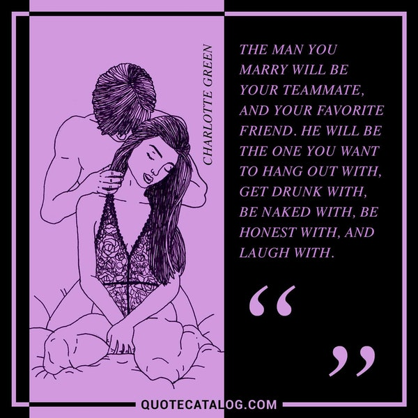 The man you marry will be your teammate, and your favorite friend. He will be the one you want to hang out with, get drunk with, be naked with, be honest with, and laugh with. — Charlotte Green