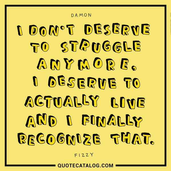 I don't deserve to struggle anymore, I deserve to actually live and I finally recognize that. — Damon Fizzy