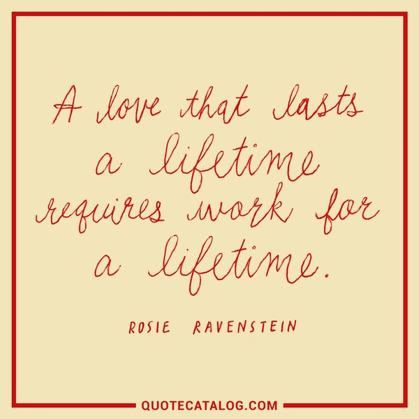 A love that lasts a lifetime requires work for a lifetime. — Rosie Ravenstein