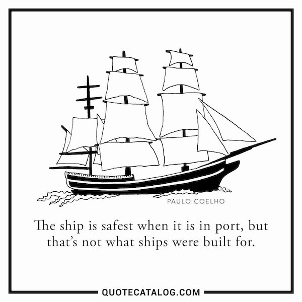The ship is safest when it is in port, but that's not what ships were built for. — Paulo Coelho