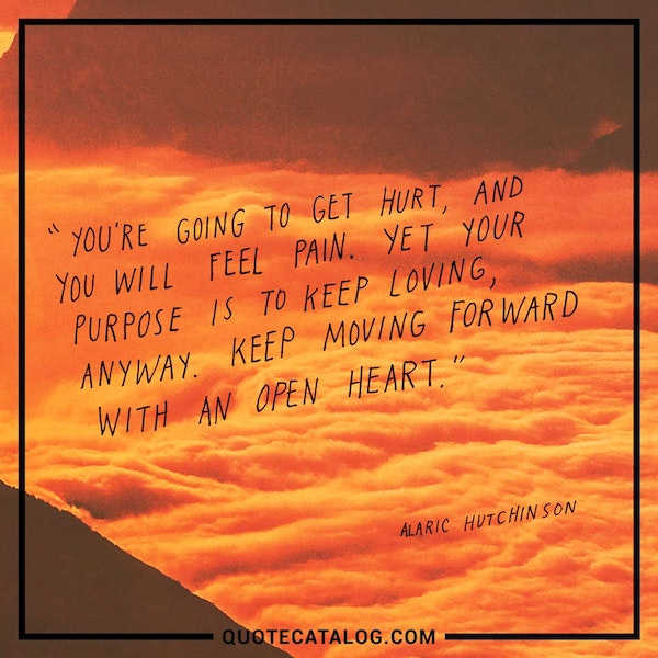 You're going to get hurt, and you will feel pain. Yet your purpose is to keep loving, anyway. Keep moving forward with an open heart. — Alaric Hutchinson