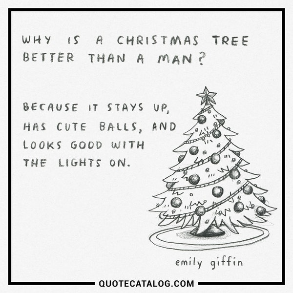 Why is a Christmas tree better than a man? Because it stays up, has cute balls, and looks good with the lights on! — Emily Giffin