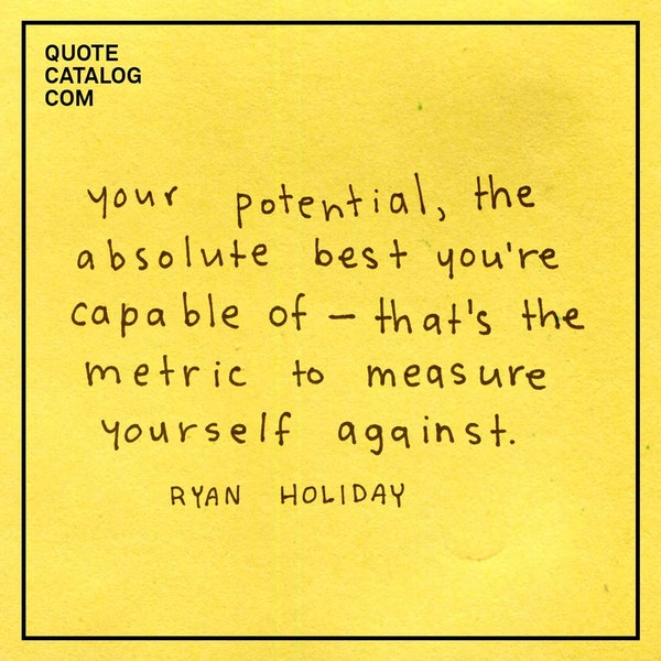 Your potential, the absolute best you're capable of—that's the metric to measure yourself against. Your standards are. Winning is not enough. People can get lucky and win. People can be assholes and win. Anyone can win. But not everyone is the best possible version of themselves. — Ryan Holiday
