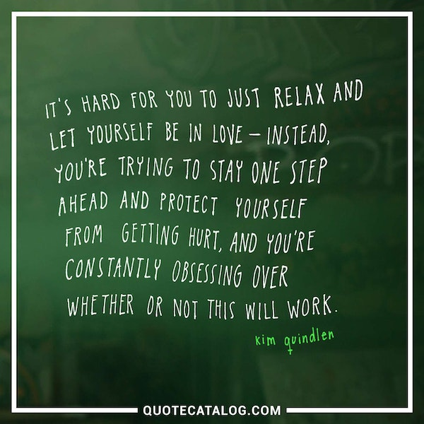 It's hard for you to just relax and let yourself be in love – instead, you're trying to stay one step ahead and protect yourself from getting hurt, and you're constantly obsessing over whether or not this will work. — Kim Quindlen