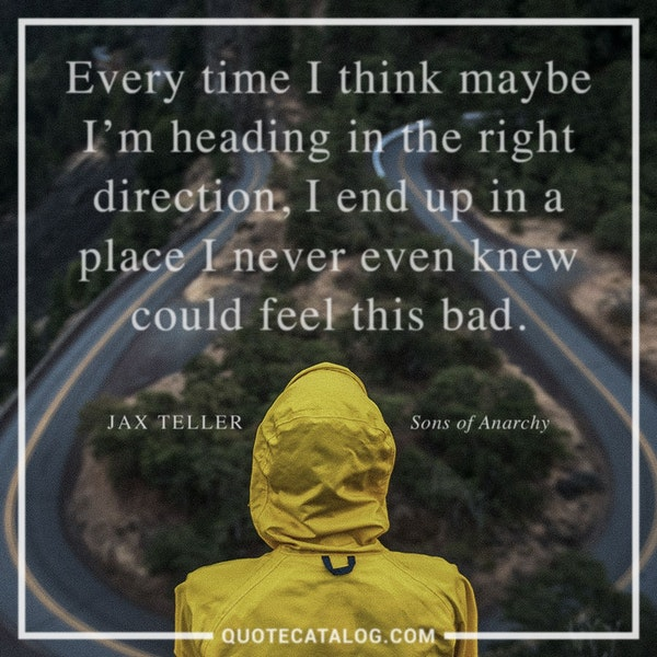 Every time I think maybe I'm heading in the right direction, I end up in a place I never even knew could feel this bad.
