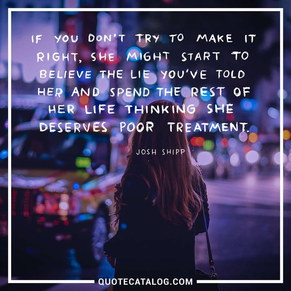 If you don't try to make it right, she might start to believe the lie you've told her and spend the rest of her life thinking she deserves poor treatment. — Josh Shipp