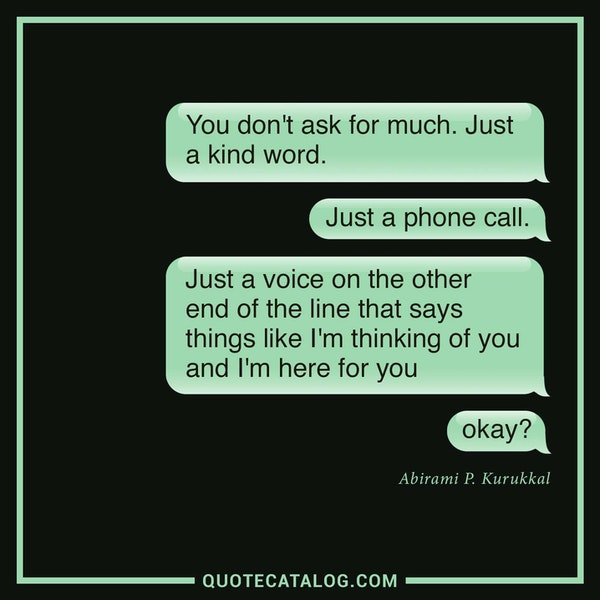 You don't ask for much. Just a kind word. Just a phone call. Just a voice on the other end of the line that says things like <i>I'm thinking of you </i>and <i>I'm here for you, okay?</i> — Abirami P. Kurukkal