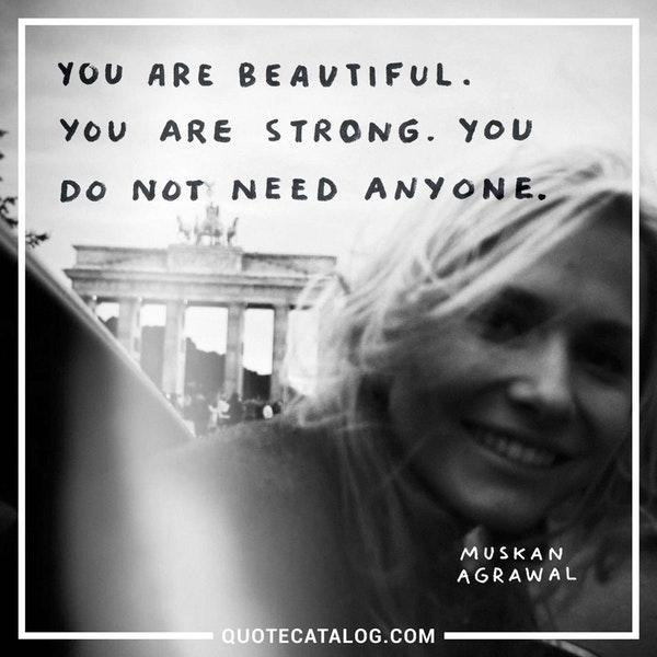 You are beautiful. You are strong. You do not need anyone. — Muskan Agrawal