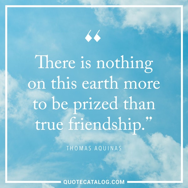 There is nothing on this earth more to be prized than true friendship. — Thomas Aquinas