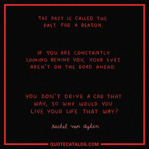 The past is called the past for a reason. If you are constantly looking behind you, your eyes aren't on the road ahead. You don't drive a car that way, so why would you live your life that way? — Rachel Van Dyken