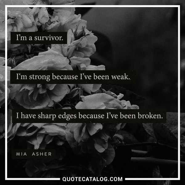 I'm a survivor. I'm strong because I've been weak. I have sharp edges because I've been broken. — Mia Asher