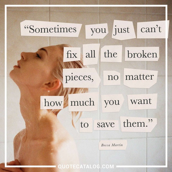 Sometimes you just can't fix all the broken pieces, no matter how much you want to save them. Sometimes things are too crushed and damaged to be put back together. — Becca Martin