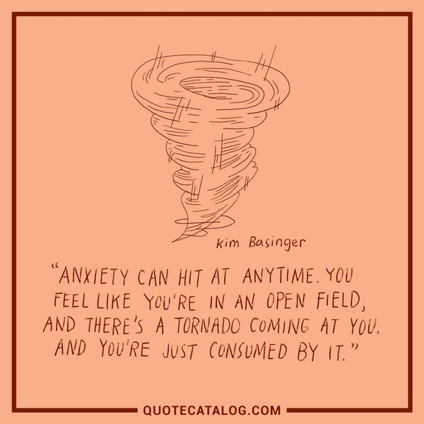 "Anxiety can hit at any time. You feel like you're in an open field, and there's a tornado coming at you. And you're just consumed by it."" — Kim Basinger"