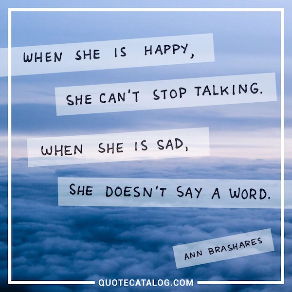 When she is happy, she can't stop talking, when she is sad she doesn't say a word. — Ann Brashares
