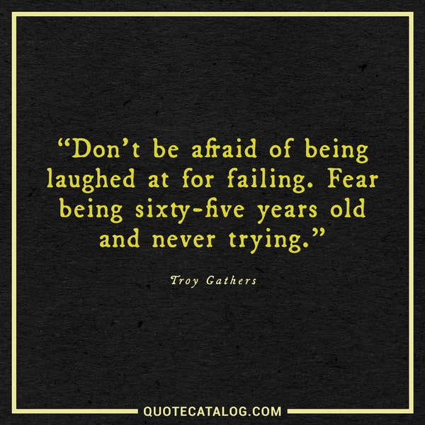 Don't be afraid of being laughed at for failing. Fear being sixty-five years old and never trying. — Troy Gathers