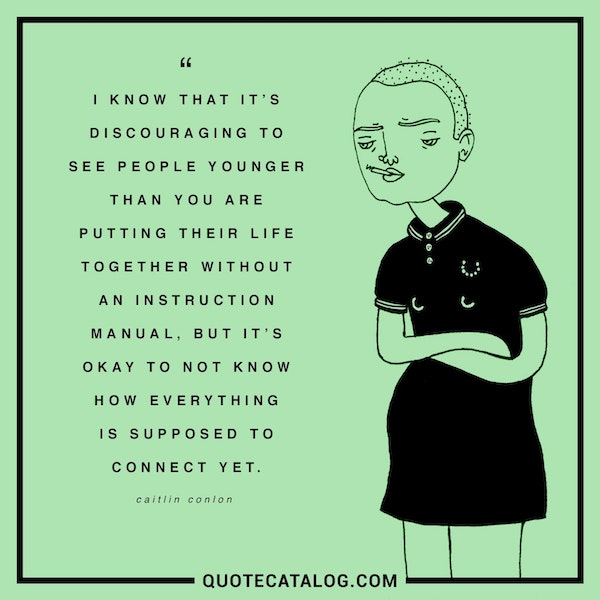 I know that it's discouraging to see people younger than you are putting their life together without an instruction manual, but it's okay to not know how everything is supposed to connect yet. — Caitlin Conlon