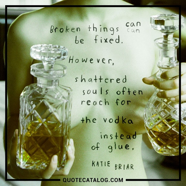 Broken things can be fixed. However, shattered souls often reach for the vodka instead of glue. — Katie Briar