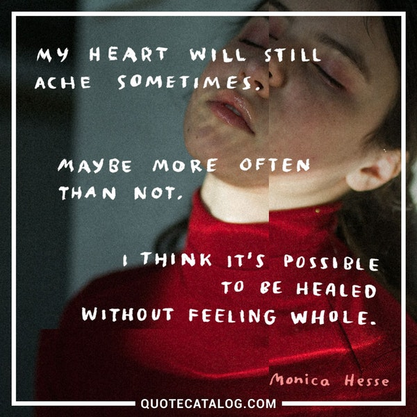 """My heart will still ache sometimes. Maybe more often than not. I think it's possible to be healed without feeling whole."""" — Monica Hesse"""