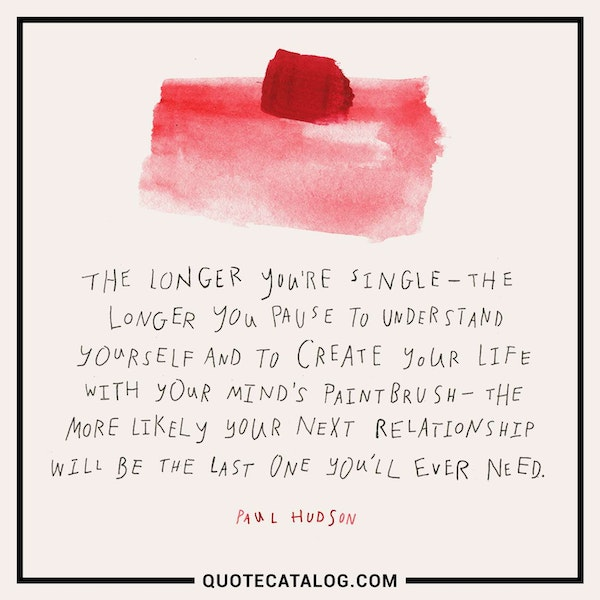 The longer you're single — the longer you pause to understand yourself and to create your life with your mind's paintbrush — the more likely your next relationship will be the last one you'll ever need. — Paul Hudson