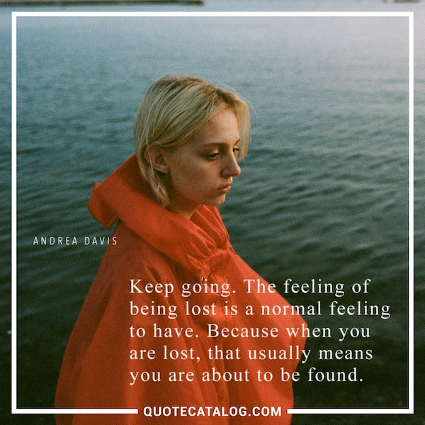 Keep going. The feeling of being lost is a normal feeling to have. Because when you are lost, that usually means you are about to be found. — Andrea Davis