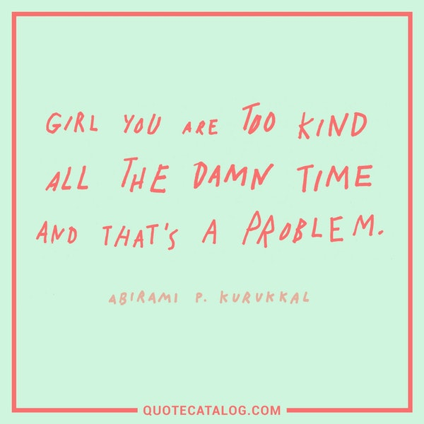 Girl, you are too kind all the damn time and that's a problem. — Abirami P. Kurukkal